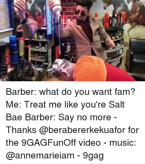 9gag, Bae, and Barber: Barber: what do you want fam? Me: Treat me like you're Salt Bae Barber: Say no more - Thanks @berabererkekuafor for the 9GAGFunOff video - music: @annemarieiam - 9gag