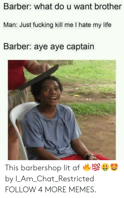 Barbershop: Barber: what dou want brother  Man: Just fucking kill me I hate my life  Barber: aye aye captain This barbershop lit af 🔥💯🤑🤩 by I_Am_Chat_Restricted FOLLOW 4 MORE MEMES.