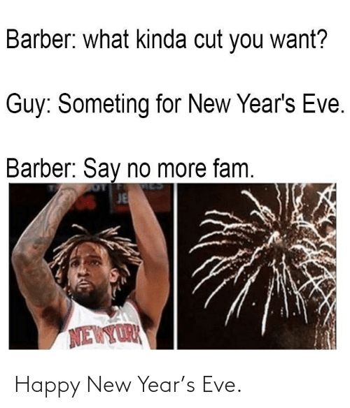 eve: Barber: what kinda cut you want?  Guy: Someting for New Year's Eve.  Barber: Say no more fam.  JE  NEWYORK Happy New Year's Eve.