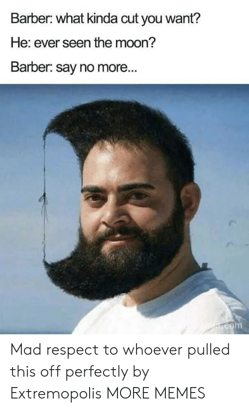 Barber, Dank, and Memes: Barber: what kinda cut you want?  He: ever seen the moon?  Barber: say no more...  e.com Mad respect to whoever pulled this off perfectly by Extremopolis MORE MEMES