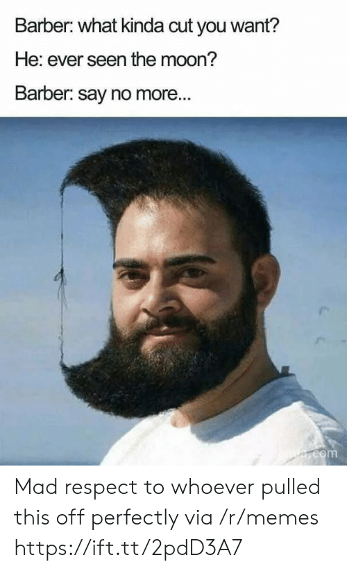 Barber, Memes, and Respect: Barber: what kinda cut you want?  He: ever seen the moon?  Barber: say no more...  e.com Mad respect to whoever pulled this off perfectly via /r/memes https://ift.tt/2pdD3A7