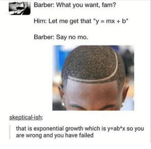"Growth: Barber: What you want, fam?  Him: Let me get that ""y mx + b""  Barber: Say no mo.  skeptical-ish:  that is exponential growth which is y abAx so you  and you have failed  are  wrong"