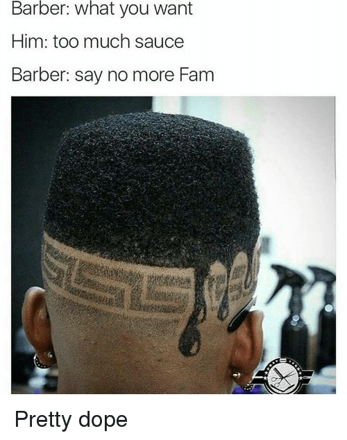 Sauced: Barber: what you want  Him: too much sauce  Barber: say no more Fam Pretty dope