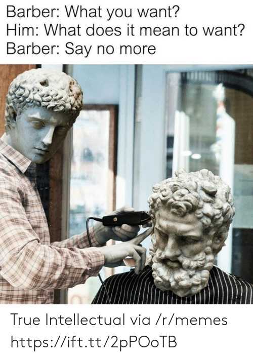 Barber, Memes, and True: Barber: What you want?  Him: What does it mean to want?  Barber: Say no more True Intellectual via /r/memes https://ift.tt/2pPOoTB