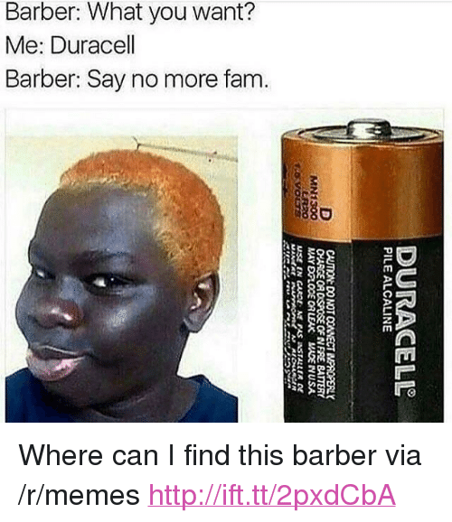 "Barber, Fam, and Memes: Barber: What you want?  Me: Duracell  Barber: Say no more fam.  880  8 <p>Where can I find this barber via /r/memes <a href=""http://ift.tt/2pxdCbA"">http://ift.tt/2pxdCbA</a></p>"