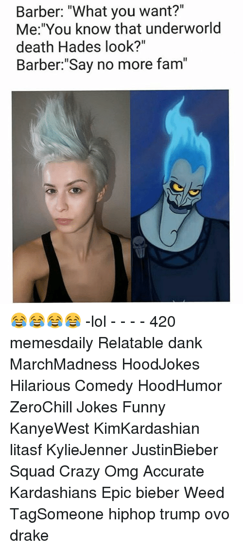 """Relaters: Barber: """"What you want?""""  Me: """"You know that underworld  death Hades look?""""  Barber: """"Say no more fam"""" 😂😂😂😂 -lol - - - - 420 memesdaily Relatable dank MarchMadness HoodJokes Hilarious Comedy HoodHumor ZeroChill Jokes Funny KanyeWest KimKardashian litasf KylieJenner JustinBieber Squad Crazy Omg Accurate Kardashians Epic bieber Weed TagSomeone hiphop trump ovo drake"""