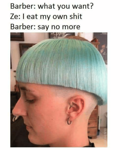Barber, Shit, and Say No More: Barber: what you want?  Ze: I eat my own shit  Barber: say no more  ch