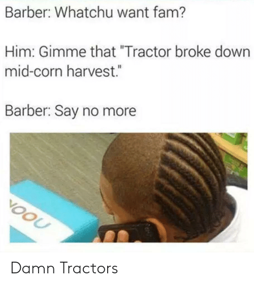 """Barber: Barber: Whatchu want fam?  Him: Gimme that """"Tractor broke down  mid-corn harvest.  Barber: Say no more  VOOU Damn Tractors"""
