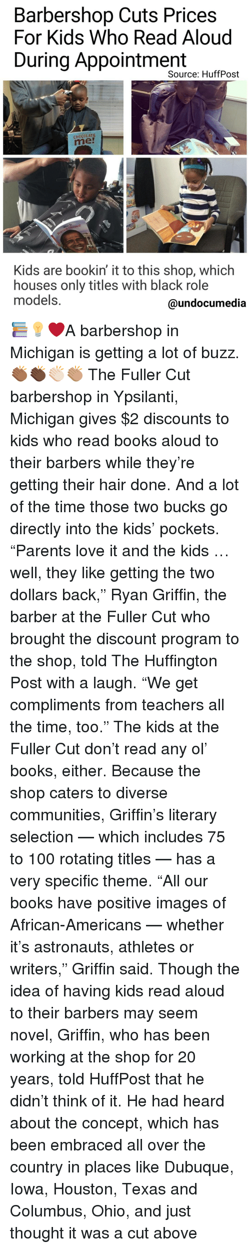 "Barbershops: Barbershop Cuts Prices  For Kids Who Read Aloud  During Appointment  Source: HuffPost  CHOCOLATE  Kids are bookin it to this shop, which  houses only titles With black role  models.  @undocumedia 📚💡❤A barbershop in Michigan is getting a lot of buzz.👏🏾👏🏿👏🏻👏🏽 The Fuller Cut barbershop in Ypsilanti, Michigan gives $2 discounts to kids who read books aloud to their barbers while they're getting their hair done. And a lot of the time those two bucks go directly into the kids' pockets. ""Parents love it and the kids … well, they like getting the two dollars back,"" Ryan Griffin, the barber at the Fuller Cut who brought the discount program to the shop, told The Huffington Post with a laugh. ""We get compliments from teachers all the time, too."" The kids at the Fuller Cut don't read any ol' books, either. Because the shop caters to diverse communities, Griffin's literary selection — which includes 75 to 100 rotating titles — has a very specific theme. ""All our books have positive images of African-Americans — whether it's astronauts, athletes or writers,"" Griffin said. Though the idea of having kids read aloud to their barbers may seem novel, Griffin, who has been working at the shop for 20 years, told HuffPost that he didn't think of it. He had heard about the concept, which has been embraced all over the country in places like Dubuque, Iowa, Houston, Texas and Columbus, Ohio, and just thought it was a cut above"
