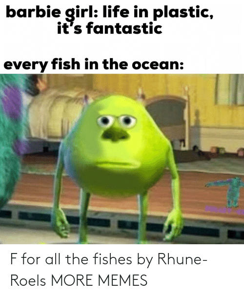 Barbie, Dank, and Life: barbie girl: life in plastic,  it's fantastic  every fish in the ocean: F for all the fishes by Rhune-Roels MORE MEMES