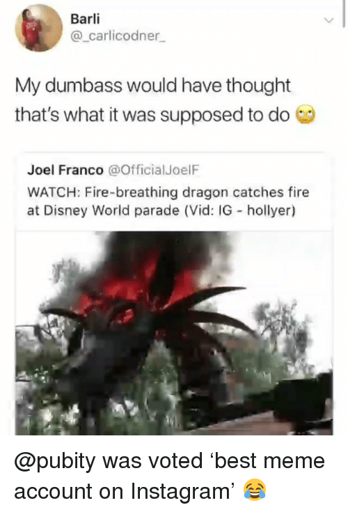 Disney, Disney World, and Fire: Barli  @_carlicodner  My dumbass would have thought  that's what it was supposed to do  Joel Franco @OfficialJoelF  WATCH: Fire-breathing dragon catches fire  at Disney World parade (Vid: IG hollyer) @pubity was voted 'best meme account on Instagram' 😂