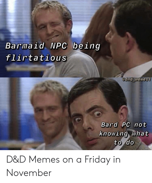 Friday, Memes, and DnD: Barmaid NPC being  flirtatious  @dnd memes1  Bard PC not  knowing what  to do D&D Memes on a Friday in November