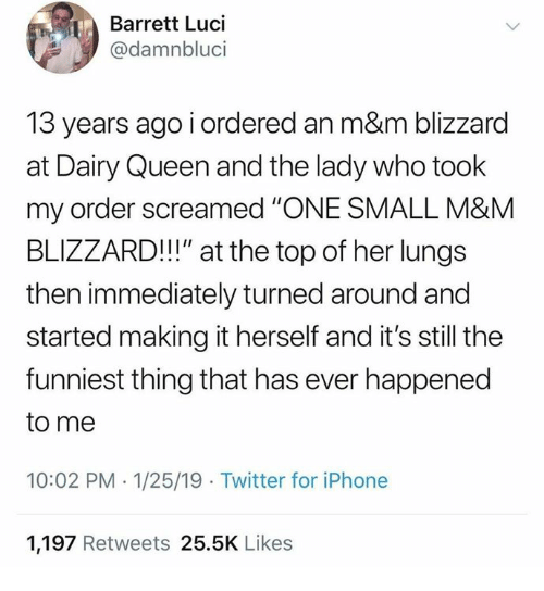 "dairy queen: Barrett Luci  @damnbluci  13 years ago i ordered an m&m blizzard  at Dairy Queen and the lady who took  my order screamed ""'ONE SMALL M&M  BLIZZARD!!!"" at the top of her lungs  then immediately turned around and  started making it herself and it's still the  funniest thing that has ever happened  to me  10:02 PM -1/25/19 Twitter for iPhone  1,197 Retweets 25.5K Likes"
