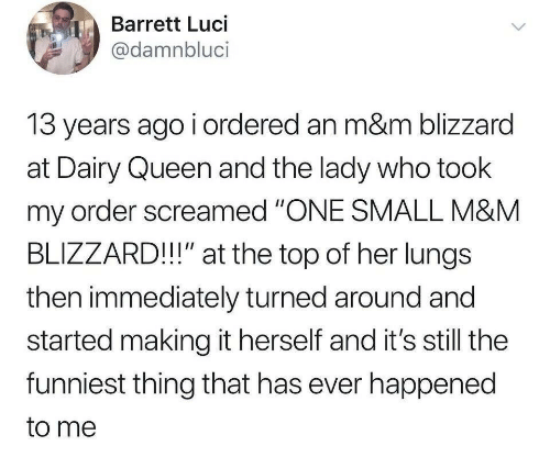 "dairy queen: Barrett Luci  @damnbluci  13 years ago i ordered an m&m blizzard  at Dairy Queen and the lady who took  my order screamed ""ONE SMALL M&M  BLIZZARD!!"" at the top of her lungs  then immediately turned around and  started making it herself and it's still the  funniest thing that has ever happened  to me"