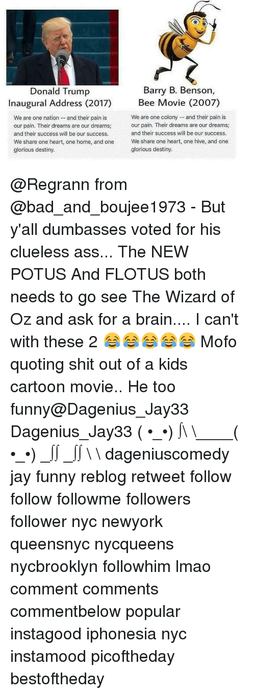 mofos: Barry B. Benson,  Donald Trump  Bee Movie (2007)  Inaugural Address (2017)  We are one colony and their pain is  We are one nation and their pain is  our pain. Their dreams are our dreams  our pain. Their dreams are our dreams;  and their success will be our success.  and their success will be our success.  We share one heart, one home, and one  We share one heart, one hive, and one  glorious destiny.  glorious destiny. @Regrann from @bad_and_boujee1973 - But y'all dumbasses voted for his clueless ass... The NEW POTUS And FLOTUS both needs to go see The Wizard of Oz and ask for a brain.... I can't with these 2 😂😂😂😂😂 Mofo quoting shit out of a kids cartoon movie.. He too funny@Dagenius_Jay33 Dagenius_Jay33 ( •_•) ∫\ \____( •_•) _∫∫ _∫∫ɯ \ \ dageniuscomedy jay funny reblog retweet follow follow followme followers follower nyc newyork queensnyc nycqueens nycbrooklyn followhim lmao comment comments commentbelow popular instagood iphonesia nyc instamood picoftheday bestoftheday