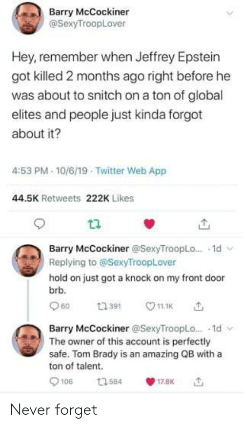 hold on: Barry McCockiner  @SexyTroopLover  Hey, remember when Jeffrey Epstein  got killed 2 months ago right before he  was about to snitch on a ton of global  elites and people just kinda forgot  about it?  4:53 PM 10/6/19 Twitter Web App  44.5K Retweets 222K Likes  Barry McCockiner @SexyTroopLo... 1d  Replying to @SexyTroopLover  hold on just got a knock on my front door  brb.  60  11.1K  ti391  Barry McCockiner @SexyTroopLo... 1d  The owner of this account is perfectly  safe. Tom Brady is an amazing QB with a  ton of talent  106  t3584  17.8K Never forget