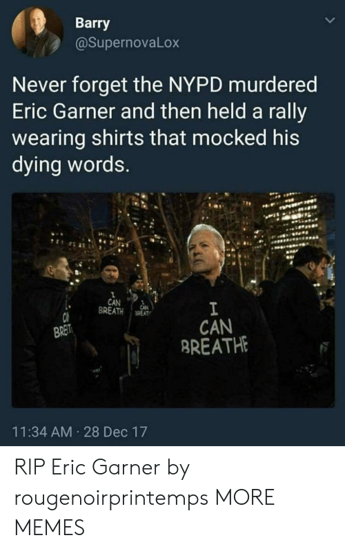 Nypd: Barry  @SupernovaLox  Never forget the NYPD murdered  Eric Garner and then held a rally  wearing shirts that mocked his  dying words  CAN 1  BREATH aREAT  CAN  BREATH  BRET  11:34 AM 28 Dec 17 RIP Eric Garner by rougenoirprintemps MORE MEMES