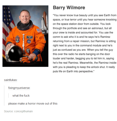 """the commander: Barry Wilmore  """"You never know true beauty until you see Earth from  space, or true terror until you hear someone knocking  on the space station door from outside. You look  through the porthole and see an astronaut, but a  your crew is inside and accounted for. You use the  comm to ask who it is and he says he's Ramirez  returning from a repair mission, but Ramirez is sitting  right next to you in the command module and he's  just as confused as you are. When you tell the guy  this over the radio he starts banging on the door  louder and harder, begging you to let him in, saying  he's the real Ramirez. Meanwhile, the Ramirez inside  with you is pleading to keep the airlock shut. It really  puts life on Earth into perspective.""""  saintlukas  fixingmy universe  what the fuck  please make a horror movie out of this  Source: Concepthuman"""