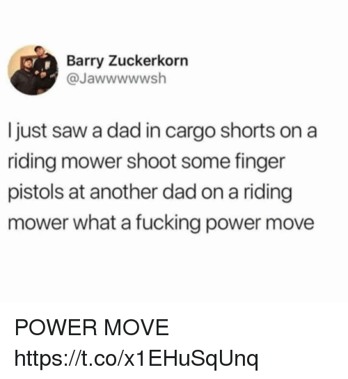 Dad, Fucking, and Funny: Barry Zuckerkorn  @Jawwwwwsh  Ijust saw a dad in cargo shorts on a  riding mower shoot some finger  pistols at another dad on a riding  mower what a fucking power move POWER MOVE https://t.co/x1EHuSqUnq