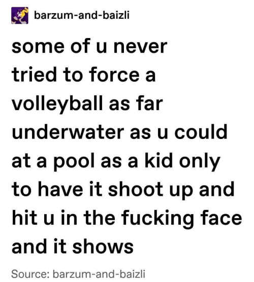 Fucking Face: barzum-and-baizli  some of u never  tried to force a  volleyball as far  underwater as u could  at a pool as a kid only  to have it shoot up and  hit u in the fucking face  and it shows  Source: barzum-and-baizli