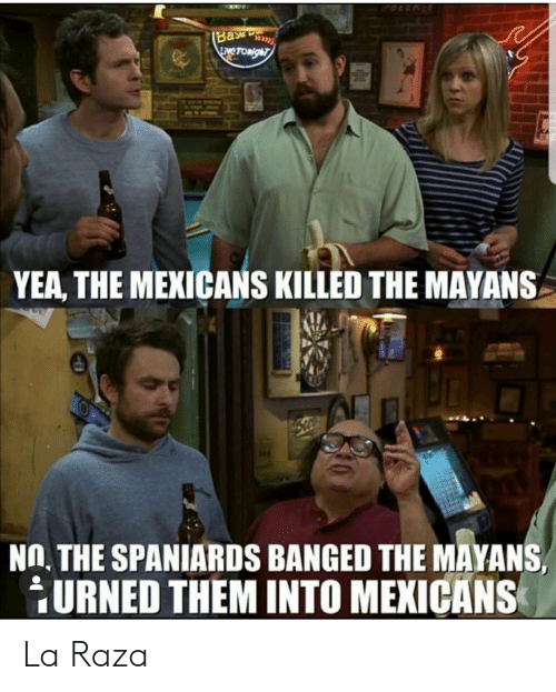 Espanol, LatinoPeopleTwitter, and Mayans: (Base  LEve TONighT  YEA, THE MEXICANS KILLED THE MAYANS  NO. THE SPANIARDS BANGED THE MAYANS  URNED THEM INTO MEXICANS La Raza