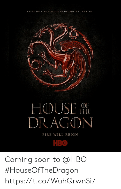 Fire, Hbo, and Martin: BASED ON FIRE & BLOOD BY GEORGE R.R. MARTIN  THE  DRAGON  FIRE WILL REIGN  НВО Coming soon to @HBO #HouseOfTheDragon https://t.co/WuhQrwnSi7