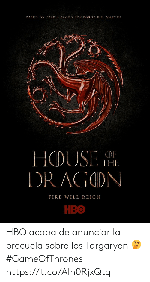 Fire, Hbo, and Martin: BASED ON FIRE & BLOOD BY GEORGER.R. MARTIN  HOUSE  DRAGON  OF  THE  FIRE WILL REIGN  НВо HBO acaba de anunciar la precuela sobre los Targaryen  🤔 #GameOfThrones https://t.co/AIh0RjxQtq