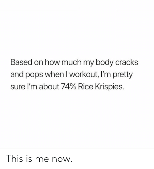 this is me: Based on how much my body cracks  and pops when Iworkout, I'm pretty  sure I'm about 74% Rice Krispies. This is me now.