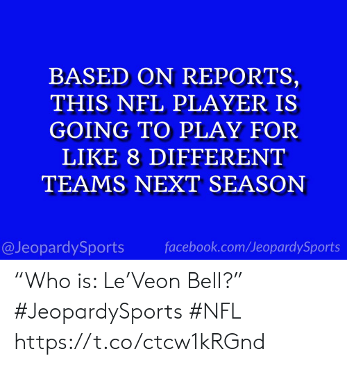 "Facebook, Nfl, and Sports: BASED ON REPORTS,  THIS NFL PLAYER IS  GOING TO PLAY FOR  LIKE 8 DIFFERENT  TEAMS NEXT SEASON  @JeopardySports facebook.com/JeopardySports ""Who is: Le'Veon Bell?"" #JeopardySports #NFL https://t.co/ctcw1kRGnd"