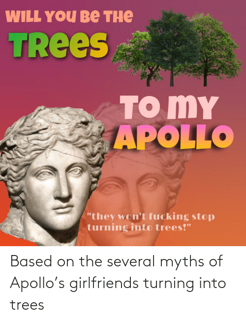Apollo: Based on the several myths of Apollo's girlfriends turning into trees