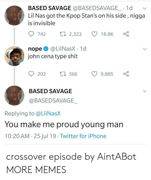 Nas: BASED SAVAGE @BASEDSAVAGE_ 1d  Lil Nas got the Kpop Stan's on his side , nigga  is invisible  Lo  ti 2,323  742  18.8K  @LilNasX 1d  john cena type shit  nope  t566  202  9,885  BASED SAVAGE  @BASEDSAVAGE_  Replying to @LilNasX  You make me proud young man  10:20 AM 25Jul 19 Twitter for iPhone  > crossover episode by AintABot MORE MEMES