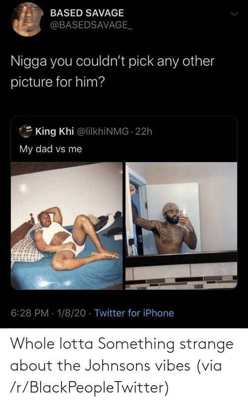 iphone: BASED SAVAGE  @BASEDSAVAGE_  Nigga you couldn't pick any other  picture for him?  King Khi @lilkhiNMG 22h  My dad vs me  6:28 PM · 1/8/20 · Twitter for iPhone Whole lotta Something strange about the Johnsons vibes (via /r/BlackPeopleTwitter)