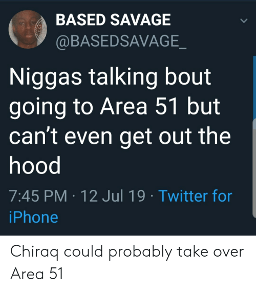 The Hood: BASED SAVAGE  @BASEDSAVAGE_  Niggas talking bout  going to Area 51 but  can't even get out the  hood  7:45 PM 12 Jul 19 Twitter for  iPhone Chiraq could probably take over Area 51