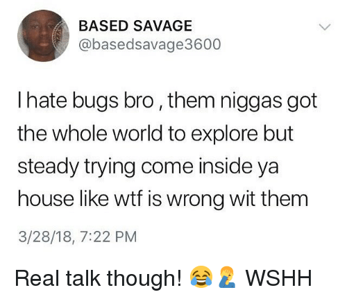 Memes, Savage, and Wshh: BASED SAVAGE  @basedsavage3600  I hate bugs bro, them niggas got  the whole world to explore but  steady trying come inside ya  house like wtf is wrong wit thenm  3/28/18, 7:22 PM Real talk though! 😂🤦♂️ WSHH