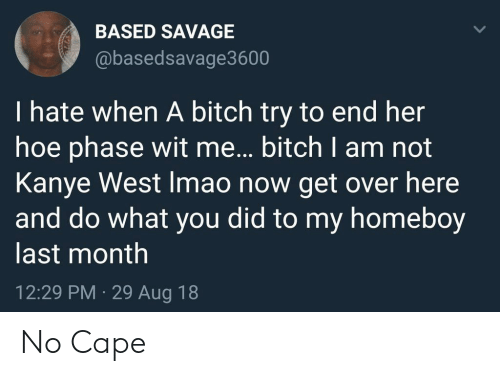 Homeboy: BASED SAVAGE  @basedsavage3600  I hate when A bitch try to end her  hoe phase wit me... bitch I am not  Kanye West Imao now get over here  and do what you did to my homeboy  last month  12:29 PM 29 Aug 18 No Cape