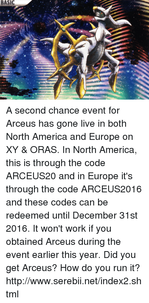 arceus: BASIC A second chance event for Arceus has gone live in both North America and Europe on XY & ORAS. In North America, this is through the code ARCEUS20 and in Europe it's through the code ARCEUS2016 and these codes can be redeemed until December 31st 2016. It won't work if you obtained Arceus during the event earlier this year. Did you get Arceus? How do you run it? http://www.serebii.net/index2.shtml