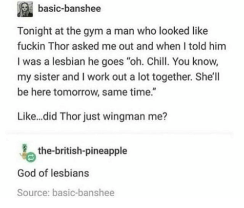 """God Of: basic-banshee  Tonight at the gym a man who looked like  fuckin Thor asked me out and when I told him  I was a lesbian he goes """"oh. Chill. You know,  my sister and I work out a lot together. She'll  be here tomorrow, same time.""""  Like...did Thor just wingman me?  the-british-pineapple  God of lesbians  Source: basic-banshee"""