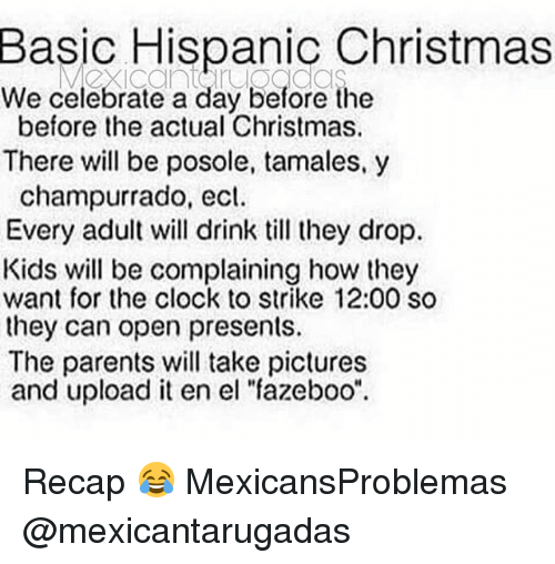 """tamales: Basic Hispanic Christmas  We celebrate a day before the  before the actual Christmas.  There will be posole, tamales,y  champurrado, ecl.  Every adult will drink till they drop.  Kids will be complaining how they  want for the clock to strike 12:00 so  they can open presents.  The parents will take pictures  and upload it en el """"fazeboo"""" Recap 😂 MexicansProblemas @mexicantarugadas"""