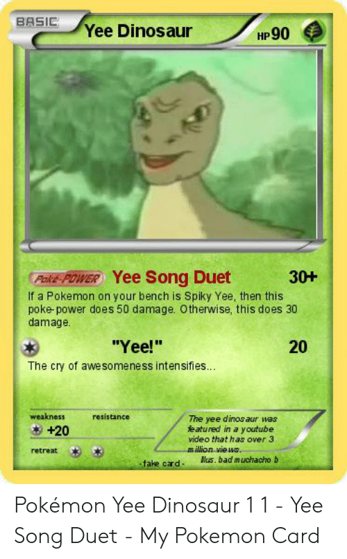 Yee Dinosaur: BASIC,  Yee Dinosaur  HP90  Poke POWER Yee Song Duet  If a Pokemon on your bench is Spiky Yee, then this  poke- power does 50 damage. Otherwise, this does 30  damage  30+  20  The cry of awesomeness intensifies..  weakness  resistance  The yee dinos aur wa  eatured in a youtube  video that has over 3  milion views  +20  retreat  Nus. bad m uchacho b  fake card Pokémon Yee Dinosaur 1 1 - Yee Song Duet - My Pokemon Card