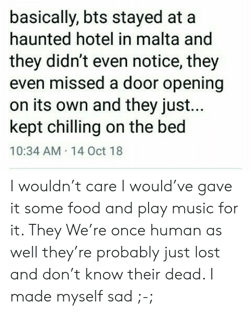 Food, Music, and Lost: basically, bts stayed at  haunted hotel in malta and  they didn't even notice, they  even missed a door opening  on its own and they just...  kept chilling on the bed  10:34 AM 14 Oct 18 I wouldn't care I would've gave it some food and play music for it. They We're once human as well they're probably just lost and don't know their dead. I made myself sad ;-;