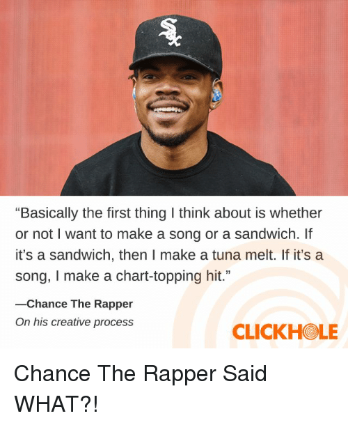 """Topping: """"Basically the first thing I think about is whether  or not I want to make a song or a sandwich. If  it's a sandwich, then I make a tuna melt. If it's a  song, I make a chart-topping hit.""""  -Chance The Rapper  On his creative process  CLICKHOLE Chance The Rapper Said WHAT?!"""