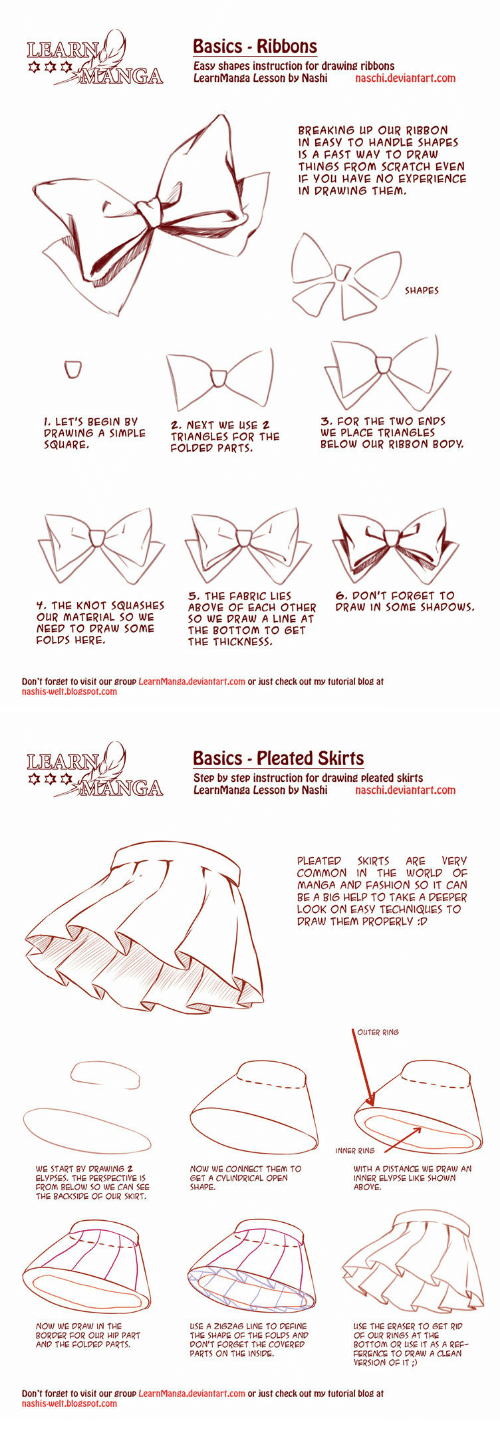 the knot: Basics Ribbons  Easy shapes instruction for drawing ribbons  LearnManga Lesson by Nashi aschi  *本☆  by Nashi chi.deviantart.com  BREAKING UP OUR RIBBON  IN EASY TO HANDLE SHAPES  IS A FAST WAY TO DRAW  THINGS FROM SCRATCH EVEN  IF YOu HAVE NO EXPERIENCE  IN DRAWING THEM  SHAPES  1. LET'S BEGIN By  DRAWING A SIMPLE  SQUARE.  2, NEXT WE USE 2  TRIANGLES FOR THE  3. FOR THE TWO ENDS  WE PLACE TRIANGLES  BELOW OUR RIBBON BODY  FOLDED PARTS.  6. DON'T FORGET TO  DRAW IN SOME SHADOWS.  Y. THE KNOT SQUASHES  OUR ㅆATERIAL SO WE  NEED TO DRAW SOME  FOLDS HERE.  5. THE FABRIC LIES  ABOVE OF EACH OTHER  SO WE DRAW A LINE AT  THE BOTTOM TO GET  THE THICKNESS  Don't forget to visit our group LearnManga.deviantart.com or just check out my tutorial blog at  nashis-welt.blogspot.com   Basics Pleated Skirts  Step by step instruction for drawing pleated skirts  LearnManga Lesson by Nashi aschi  *本☆  by Nashi chi.deviantart.com  PLEATED SKIRTS ARE VERY  COMMON IN THE WORLD OF  MANGA AND FASHION SO IT CAN  BE A BI6 HELP TO TAKE A DEEPER  LOOK ON EASY TECHNIQUES TO  DRAW THEM PROPERLY D  OUTER RING  INNER RING  WE START BY DRAWING 2  ELYPSES. THE PERSPECTIVE 1S  FROM BELOW SO WE CAN SEE  THE BACKSIDE OF OUR SKIRT.  NOW WE CONNECT THEM TO  GET A CYLINDRICAL OPEN  SHAPE.  WITH A DISTANCE WE DRAW AN  INNER ELYPSE LIKE SHOWN  ABOVE.  NOW WE DRAW IN THE  BORDER FOR OUR HIP PART  AND THE FOLDED PARTS.  USE A 2162AG LINE TO DEFINE  THE SHAPE OF THE FOLDS AND  DON'T FORGET THE COVERED  PARTS ON THE INSIDE.  USE THE ERASER TO GET RIC  OF OUR RINGS AT THE  BOTTOM OR USE IT AS A REF-  FERENCE TO DRAW A CLEAN  VERSION OF IT  Don't forget to visit our group LearnManga.deviantart.com or just check out my tutorial blog at  nashis-welt.blogspot.com