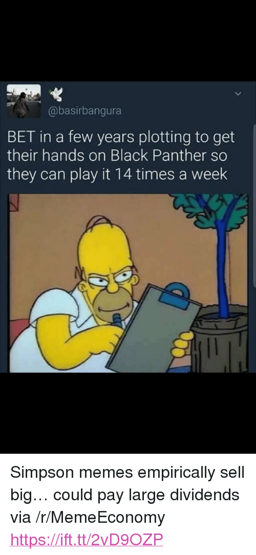 "Memes, Black, and Black Panther: @basirbangura  BET in a few years plotting to get  their hands on Black Panther so  they can play it 14 times a week <p>Simpson memes empirically sell big… could pay large dividends via /r/MemeEconomy <a href=""https://ift.tt/2vD9OZP"">https://ift.tt/2vD9OZP</a></p>"