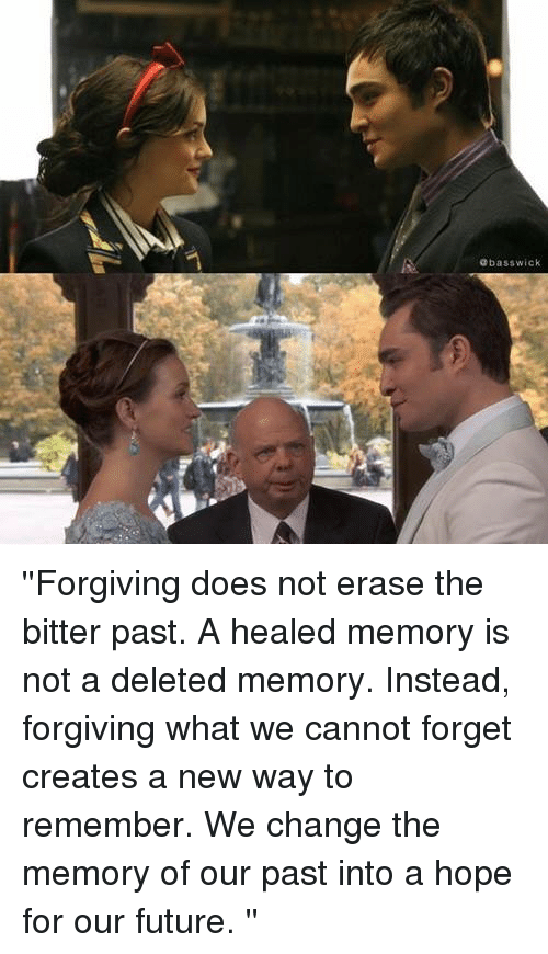 Deleters: bass wick ''Forgiving does not erase the bitter past. A healed memory is not a deleted memory. Instead, forgiving what we cannot forget creates a new way to remember. We change the memory of our past into a hope for our future. ''