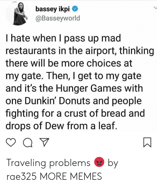 The Hunger Games: bassey ikpi  @Basseyworld  I hate when I pass up mad  restaurants in the airport, thinking  there will be more choices at  my gate. Then, I get to my gate  and it's the Hunger Games with  one Dunkin' Donuts and people  fighting for a crust of bread and  drops of Dew from a leaf Traveling problems 😡 by rae325 MORE MEMES