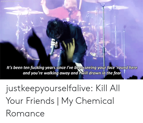 my chemical romance: BASTREEPWOUN  It's been ten fucking years since l've been seeing your face 'round here  and you're walking away and will drown in the fear justkeepyourselfalive: Kill All Your Friends | My Chemical Romance
