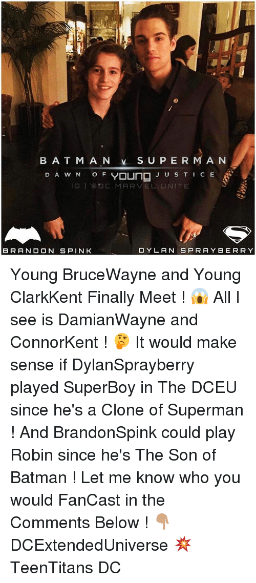 Batman, Memes, and Superman: BAT MAN S U PER M AN  D A w N o F Young J U S T I CE  IG I C. MARVEL, UNITE  O Y LA N SPRAY BE RRY  BRANDON SPINK Young BruceWayne and Young ClarkKent Finally Meet ! 😱 All I see is DamianWayne and ConnorKent ! 🤔 It would make sense if DylanSprayberry played SuperBoy in The DCEU since he's a Clone of Superman ! And BrandonSpink could play Robin since he's The Son of Batman ! Let me know who you would FanCast in the Comments Below ! 👇🏽 DCExtendedUniverse 💥 TeenTitans DC