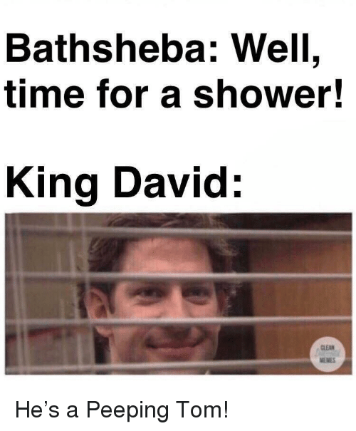 Memes, Shower, and Time: Bathsheba: Well,  time for a shower!  King David:  CLEAN  MEMES