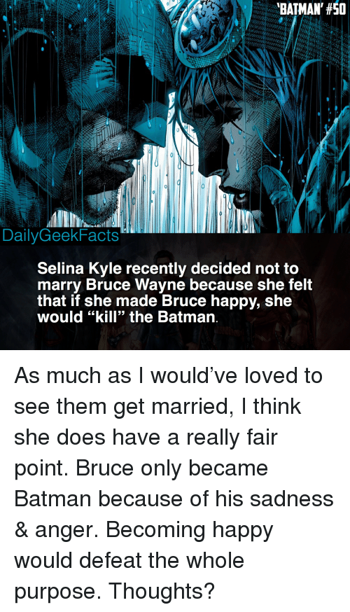 "the batman: BATMAN, #50  DailyGeekFacts  Selina Kyle recently decided not to  marry Bruce Wayne because she felt  that if she made Bruce happy, she  would ""kill"" the Batman. As much as I would've loved to see them get married, I think she does have a really fair point. Bruce only became Batman because of his sadness & anger. Becoming happy would defeat the whole purpose. Thoughts?"