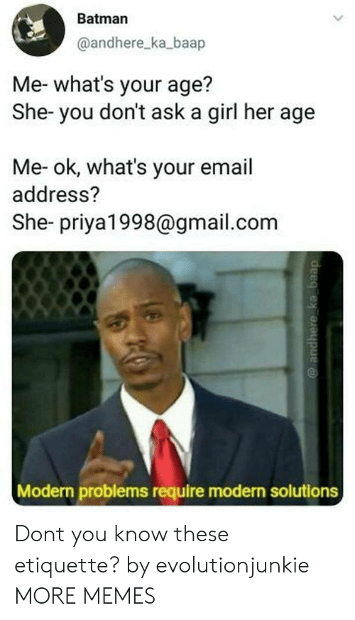 gmail.com: Batman  @andhere_ka_baap  Me- what's your age?  She- you don't ask a girl her age  Me- ok, what's your email  address?  She- priya1998@gmail.com  Modern problems require modern solutions Dont you know these etiquette? by evolutionjunkie MORE MEMES